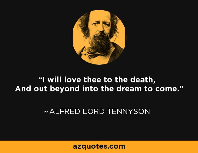 I will love thee to the death, And out beyond into the dream to come. - Alfred Lord Tennyson