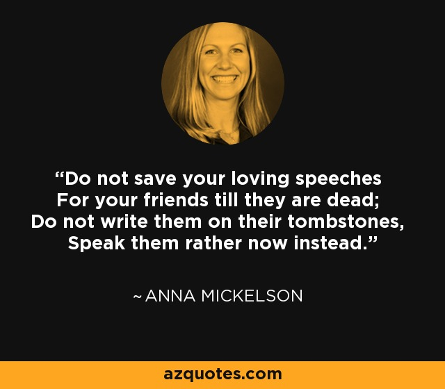 Do not save your loving speeches For your friends till they are dead; Do not write them on their tombstones, Speak them rather now instead. - Anna Mickelson