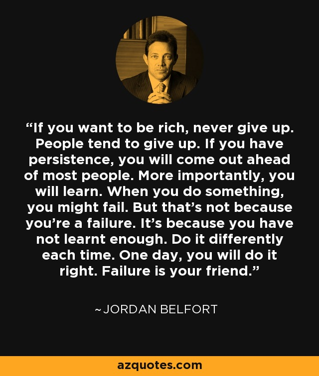 If you want to be rich, never give up. People tend to give up. If you have persistence, you will come out ahead of most people. More importantly, you will learn. When you do something, you might fail. But that's not because you're a failure. It's because you have not learnt enough. Do it differently each time. One day, you will do it right. Failure is your friend. - Jordan Belfort