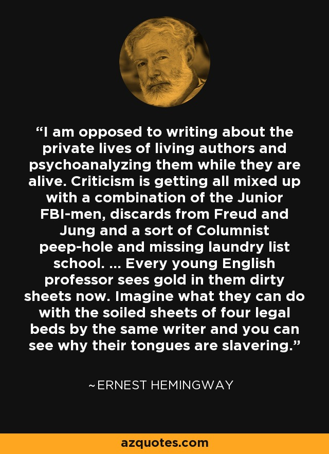 I am opposed to writing about the private lives of living authors and psychoanalyzing them while they are alive. Criticism is getting all mixed up with a combination of the Junior FBI-men, discards from Freud and Jung and a sort of Columnist peep-hole and missing laundry list school. ... Every young English professor sees gold in them dirty sheets now. Imagine what they can do with the soiled sheets of four legal beds by the same writer and you can see why their tongues are slavering. - Ernest Hemingway