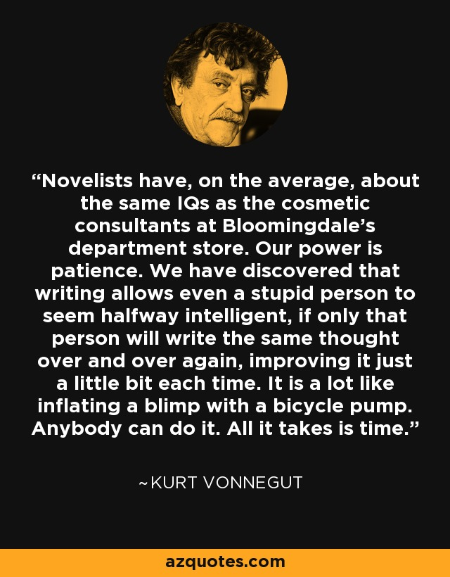 Novelists have, on the average, about the same IQs as the cosmetic consultants at Bloomingdale's department store. Our power is patience. We have discovered that writing allows even a stupid person to seem halfway intelligent, if only that person will write the same thought over and over again, improving it just a little bit each time. It is a lot like inflating a blimp with a bicycle pump. Anybody can do it. All it takes is time. - Kurt Vonnegut