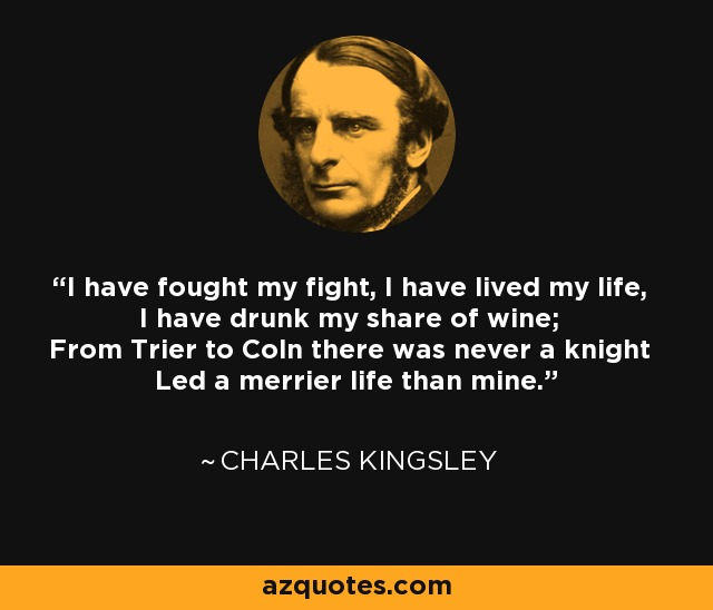 I have fought my fight, I have lived my life, I have drunk my share of wine; From Trier to Coln there was never a knight Led a merrier life than mine. - Charles Kingsley