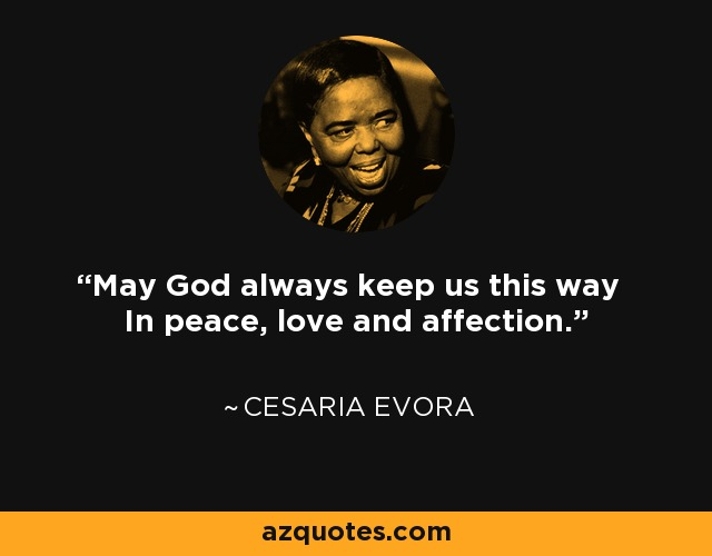 May God always keep us this way In peace, love and affection. - Cesaria Evora