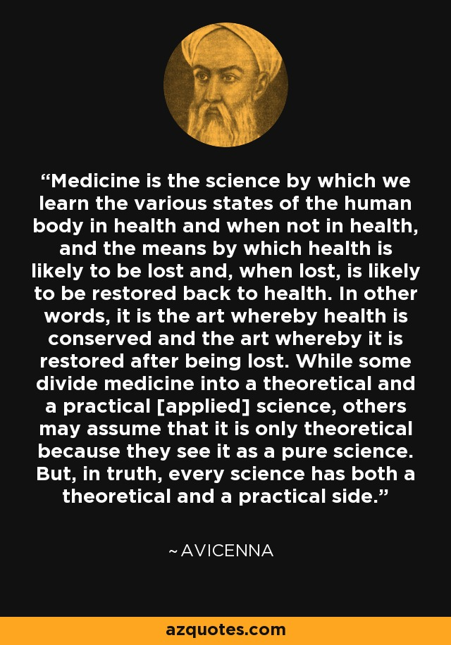 Medicine is the science by which we learn the various states of the human body in health and when not in health, and the means by which health is likely to be lost and, when lost, is likely to be restored back to health. In other words, it is the art whereby health is conserved and the art whereby it is restored after being lost. While some divide medicine into a theoretical and a practical [applied] science, others may assume that it is only theoretical because they see it as a pure science. But, in truth, every science has both a theoretical and a practical side. - Avicenna