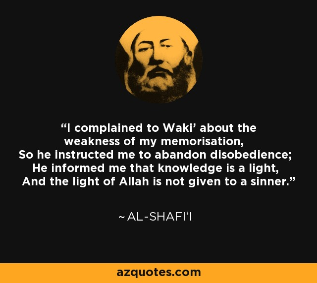 I complained to Waki' about the weakness of my memorisation, So he instructed me to abandon disobedience; He informed me that knowledge is a light, And the light of Allah is not given to a sinner. - Al-Shafi'i