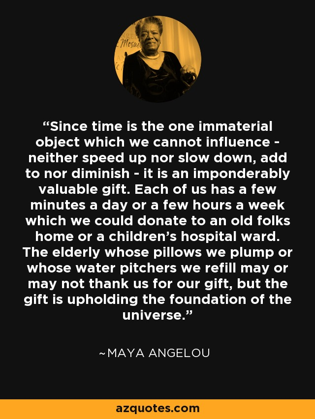 Since time is the one immaterial object which we cannot influence - neither speed up nor slow down, add to nor diminish - it is an imponderably valuable gift. Each of us has a few minutes a day or a few hours a week which we could donate to an old folks home or a children's hospital ward. The elderly whose pillows we plump or whose water pitchers we refill may or may not thank us for our gift, but the gift is upholding the foundation of the universe. - Maya Angelou