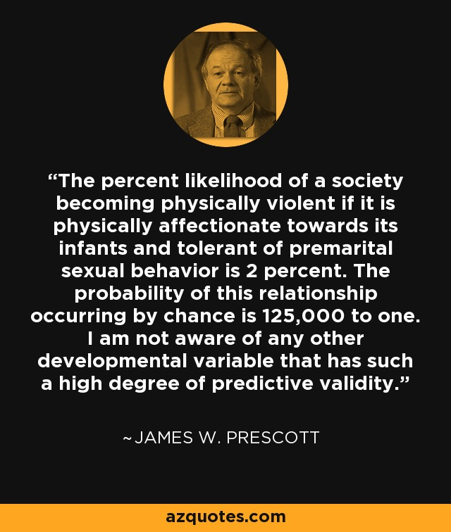 The percent likelihood of a society becoming physically violent if it is physically affectionate towards its infants and tolerant of premarital sexual behavior is 2 percent. The probability of this relationship occurring by chance is 125,000 to one. I am not aware of any other developmental variable that has such a high degree of predictive validity. - James W. Prescott