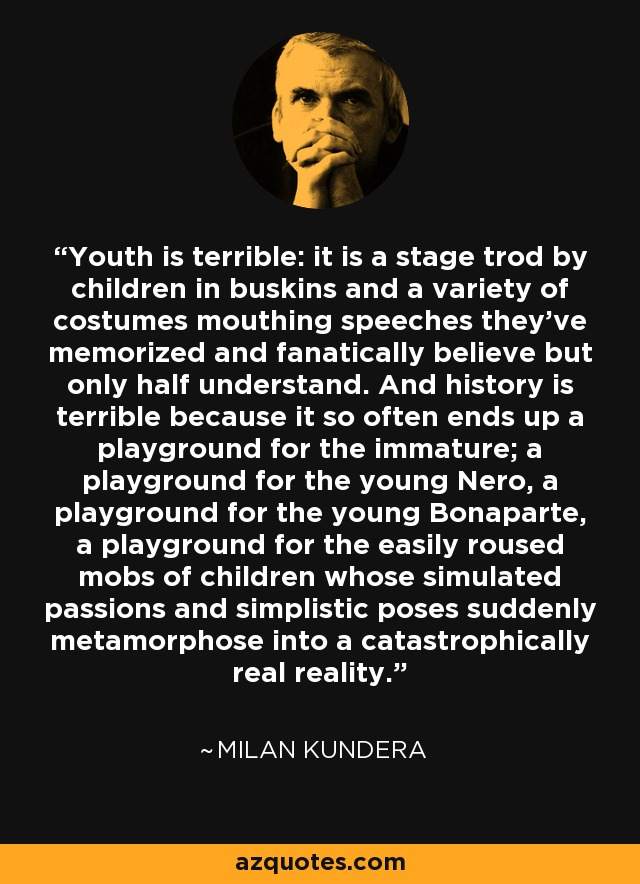 Youth is terrible: it is a stage trod by children in buskins and a variety of costumes mouthing speeches they've memorized and fanatically believe but only half understand. And history is terrible because it so often ends up a playground for the immature; a playground for the young Nero, a playground for the young Bonaparte, a playground for the easily roused mobs of children whose simulated passions and simplistic poses suddenly metamorphose into a catastrophically real reality. - Milan Kundera