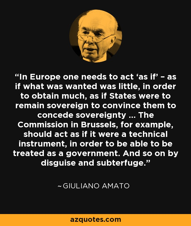 In Europe one needs to act 'as if' – as if what was wanted was little, in order to obtain much, as if States were to remain sovereign to convince them to concede sovereignty … The Commission in Brussels, for example, should act as if it were a technical instrument, in order to be able to be treated as a government. And so on by disguise and subterfuge. - Giuliano Amato