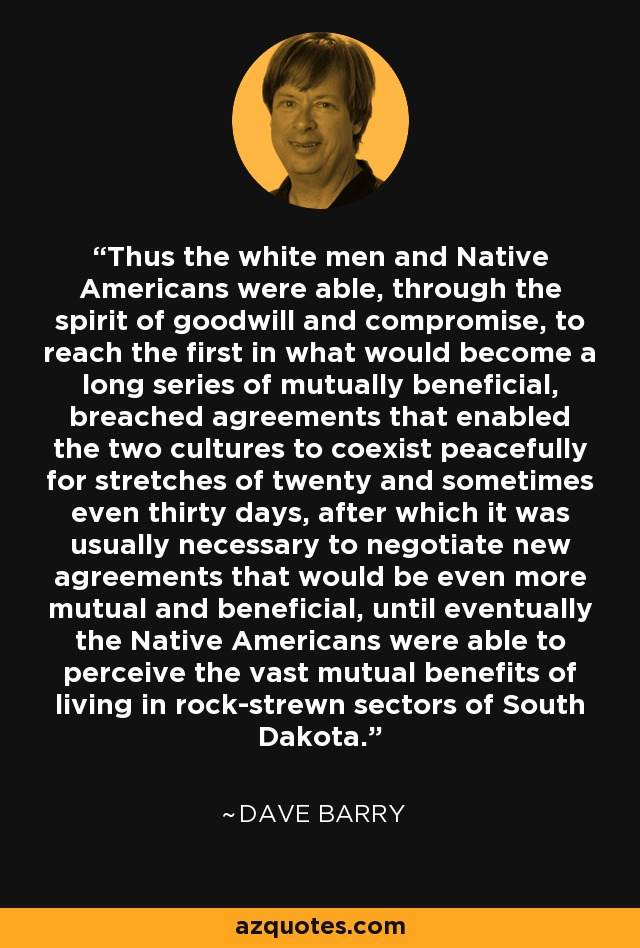 Thus the white men and Native Americans were able, through the spirit of goodwill and compromise, to reach the first in what would become a long series of mutually beneficial, breached agreements that enabled the two cultures to coexist peacefully for stretches of twenty and sometimes even thirty days, after which it was usually necessary to negotiate new agreements that would be even more mutual and beneficial, until eventually the Native Americans were able to perceive the vast mutual benefits of living in rock-strewn sectors of South Dakota. - Dave Barry