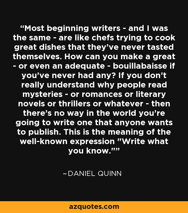 Most beginning writers - and I was the same - are like chefs trying to cook great dishes that they've never tasted themselves. How can you make a great - or even an adequate - bouillabaisse if you've never had any? If you don't really understand why people read mysteries - or romances or literary novels or thrillers or whatever - then there's no way in the world you're going to write one that anyone wants to publish. This is the meaning of the well-known expression