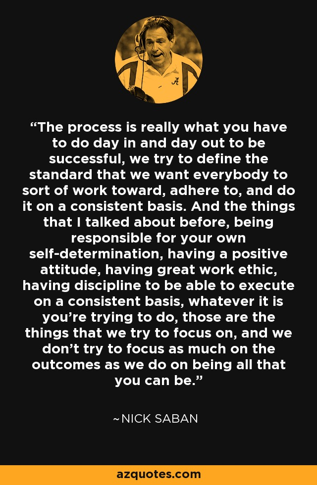 Nick Saban Quote The Process Is Really What You Have To Do Day