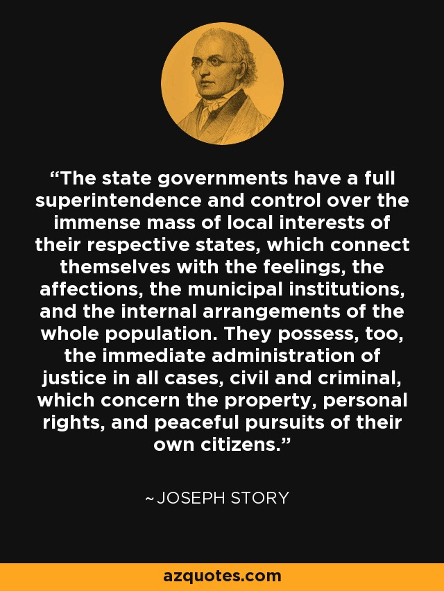 The state governments have a full superintendence and control over the immense mass of local interests of their respective states, which connect themselves with the feelings, the affections, the municipal institutions, and the internal arrangements of the whole population. They possess, too, the immediate administration of justice in all cases, civil and criminal, which concern the property, personal rights, and peaceful pursuits of their own citizens. - Joseph Story