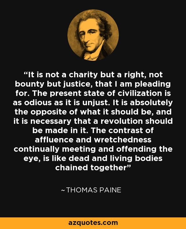 It is not a charity but a right, not bounty but justice, that I am pleading for. The present state of civilization is as odious as it is unjust. It is absolutely the opposite of what it should be, and it is necessary that a revolution should be made in it. The contrast of affluence and wretchedness continually meeting and offending the eye, is like dead and living bodies chained together - Thomas Paine