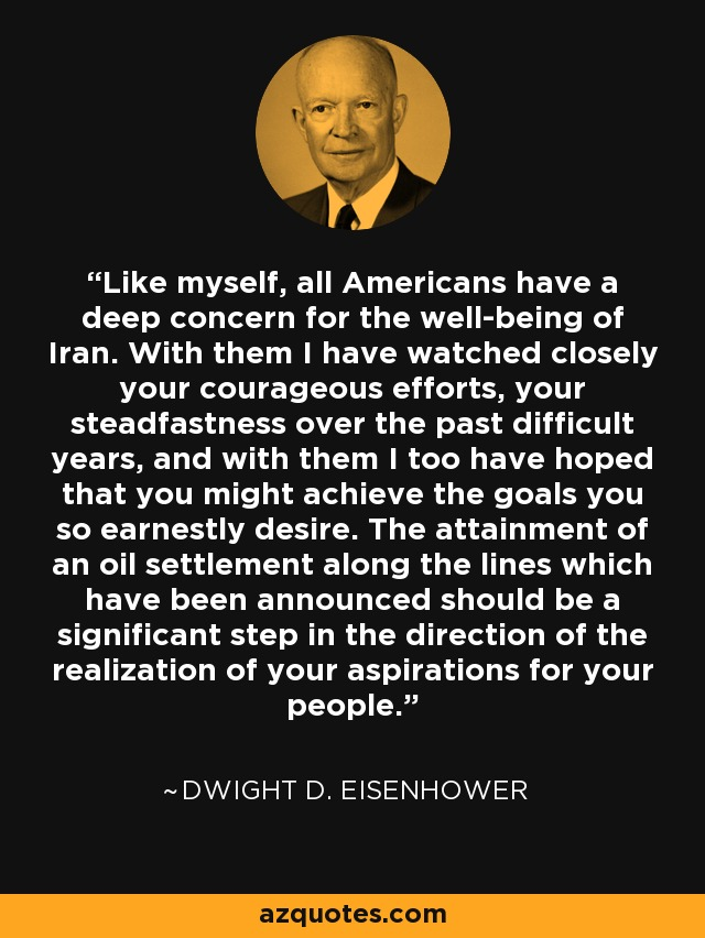 Like myself, all Americans have a deep concern for the well-being of Iran. With them I have watched closely your courageous efforts, your steadfastness over the past difficult years, and with them I too have hoped that you might achieve the goals you so earnestly desire. The attainment of an oil settlement along the lines which have been announced should be a significant step in the direction of the realization of your aspirations for your people. - Dwight D. Eisenhower