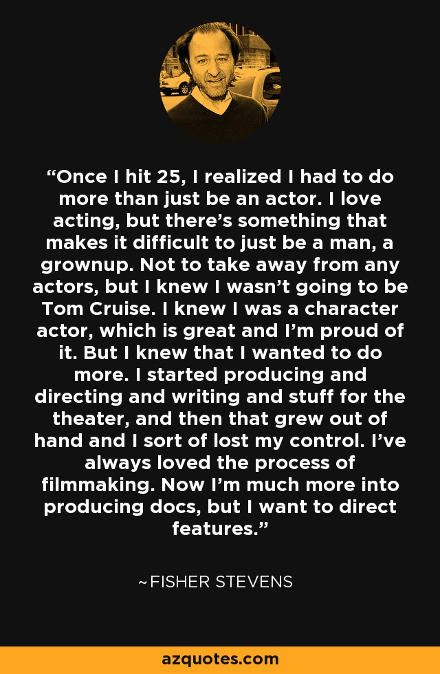 Once I hit 25, I realized I had to do more than just be an actor. I love acting, but there's something that makes it difficult to just be a man, a grownup. Not to take away from any actors, but I knew I wasn't going to be Tom Cruise. I knew I was a character actor, which is great and I'm proud of it. But I knew that I wanted to do more. I started producing and directing and writing and stuff for the theater, and then that grew out of hand and I sort of lost my control. I've always loved the process of filmmaking. Now I'm much more into producing docs, but I want to direct features. - Fisher Stevens