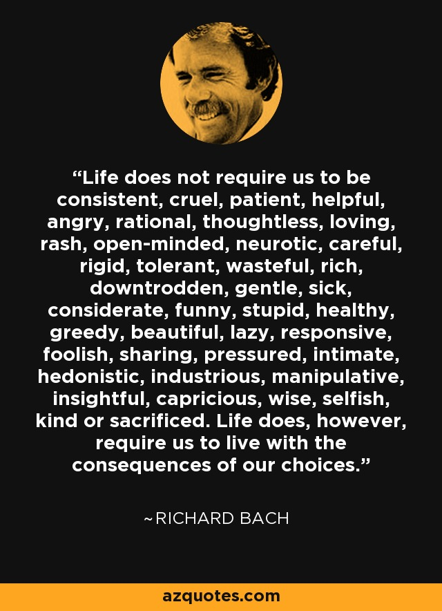 Life does not require us to be consistent, cruel, patient, helpful, angry, rational, thoughtless, loving, rash, open-minded, neurotic, careful, rigid, tolerant, wasteful, rich, downtrodden, gentle, sick, considerate, funny, stupid, healthy, greedy, beautiful, lazy, responsive, foolish, sharing, pressured, intimate, hedonistic, industrious, manipulative, insightful, capricious, wise, selfish, kind or sacrificed. Life does, however, require us to live with the consequences of our choices. - Richard Bach