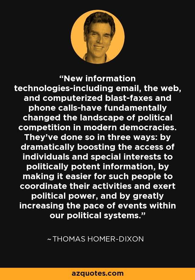 New information technologies-including email, the web, and computerized blast-faxes and phone calls-have fundamentally changed the landscape of political competition in modern democracies. They've done so in three ways: by dramatically boosting the access of individuals and special interests to politically potent information, by making it easier for such people to coordinate their activities and exert political power, and by greatly increasing the pace of events within our political systems. - Thomas Homer-Dixon