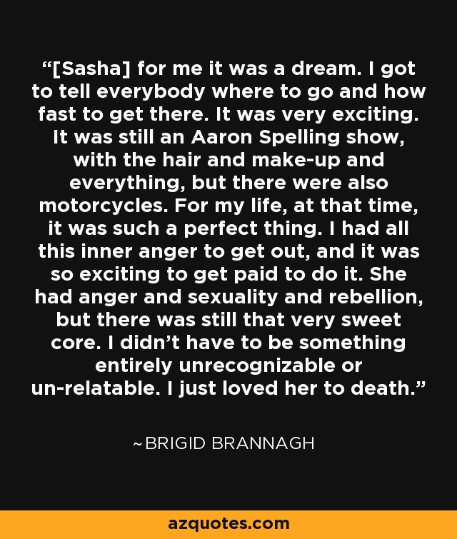 [Sasha] for me it was a dream. I got to tell everybody where to go and how fast to get there. It was very exciting. It was still an Aaron Spelling show, with the hair and make-up and everything, but there were also motorcycles. For my life, at that time, it was such a perfect thing. I had all this inner anger to get out, and it was so exciting to get paid to do it. She had anger and sexuality and rebellion, but there was still that very sweet core. I didn't have to be something entirely unrecognizable or un-relatable. I just loved her to death. - Brigid Brannagh