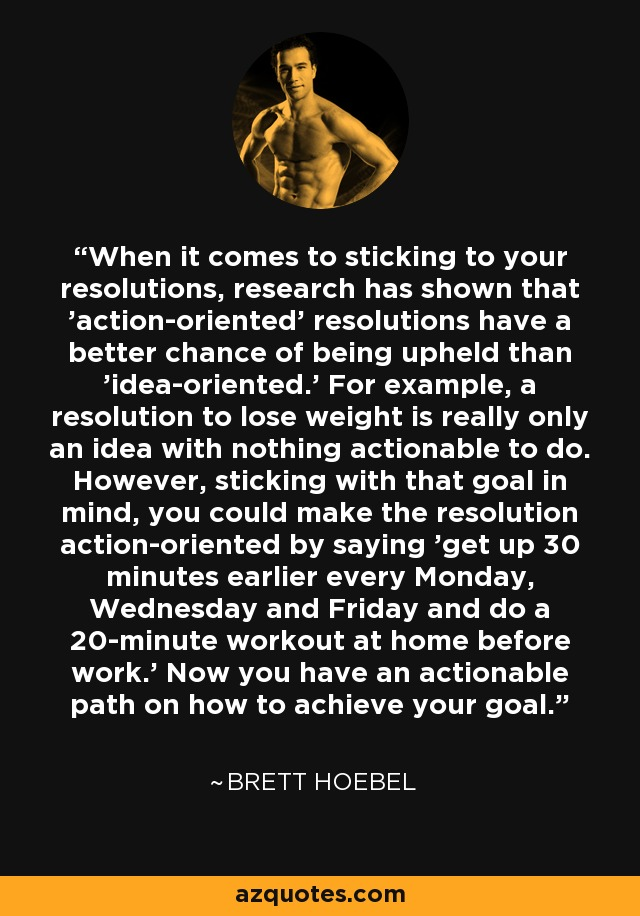 When it comes to sticking to your resolutions, research has shown that 'action-oriented' resolutions have a better chance of being upheld than 'idea-oriented.' For example, a resolution to lose weight is really only an idea with nothing actionable to do. However, sticking with that goal in mind, you could make the resolution action-oriented by saying 'get up 30 minutes earlier every Monday, Wednesday and Friday and do a 20-minute workout at home before work.' Now you have an actionable path on how to achieve your goal. - Brett Hoebel
