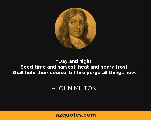 Day and night, Seed-time and harvest, heat and hoary frost Shall hold their course, till fire purge all things new. - John Milton
