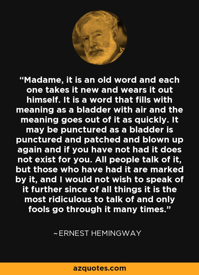 Madame, it is an old word and each one takes it new and wears it out himself. It is a word that fills with meaning as a bladder with air and the meaning goes out of it as quickly. It may be punctured as a bladder is punctured and patched and blown up again and if you have not had it does not exist for you. All people talk of it, but those who have had it are marked by it, and I would not wish to speak of it further since of all things it is the most ridiculous to talk of and only fools go through it many times. - Ernest Hemingway