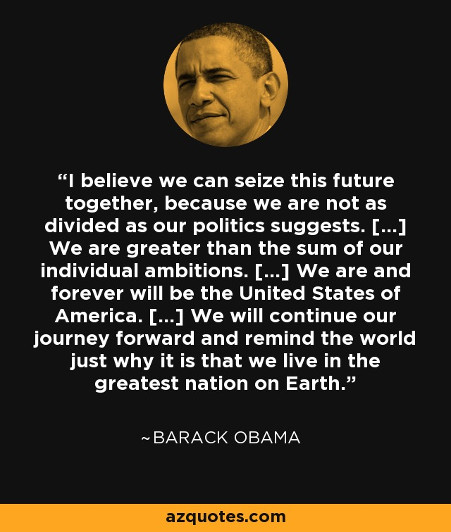 I believe we can seize this future together, because we are not as divided as our politics suggests. [...] We are greater than the sum of our individual ambitions. [...] We are and forever will be the United States of America. [...] We will continue our journey forward and remind the world just why it is that we live in the greatest nation on Earth. - Barack Obama