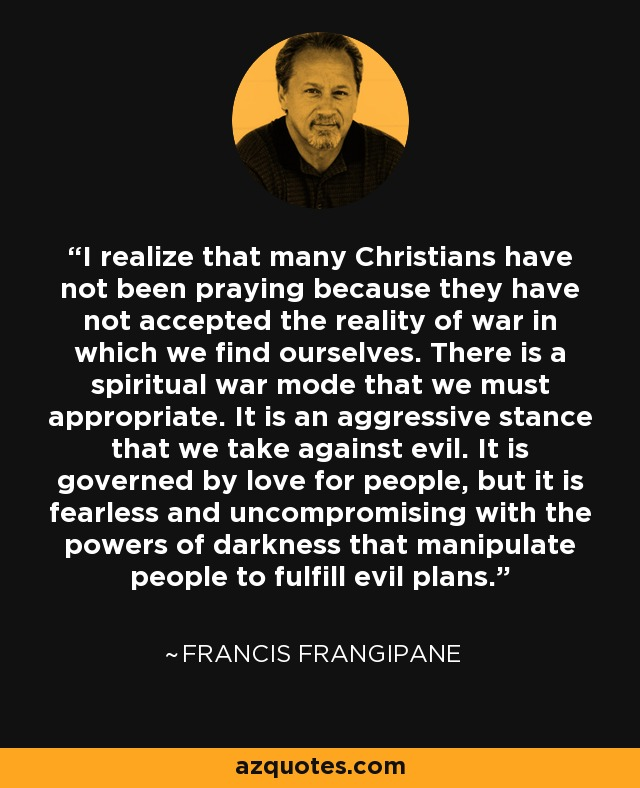 I realize that many Christians have not been praying because they have not accepted the reality of war in which we find ourselves. There is a spiritual war mode that we must appropriate. It is an aggressive stance that we take against evil. It is governed by love for people, but it is fearless and uncompromising with the powers of darkness that manipulate people to fulfill evil plans. - Francis Frangipane