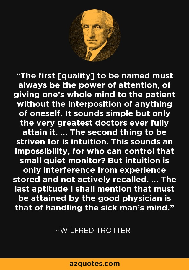 The first [quality] to be named must always be the power of attention, of giving one's whole mind to the patient without the interposition of anything of oneself. It sounds simple but only the very greatest doctors ever fully attain it. ... The second thing to be striven for is intuition. This sounds an impossibility, for who can control that small quiet monitor? But intuition is only interference from experience stored and not actively recalled. ... The last aptitude I shall mention that must be attained by the good physician is that of handling the sick man's mind. - Wilfred Trotter