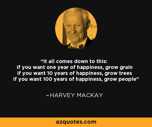 It all comes down to this: If you want one year of happiness, grow grain If you want 10 years of happiness, grow trees If you want 100 years of happiness, grow people - Harvey Mackay
