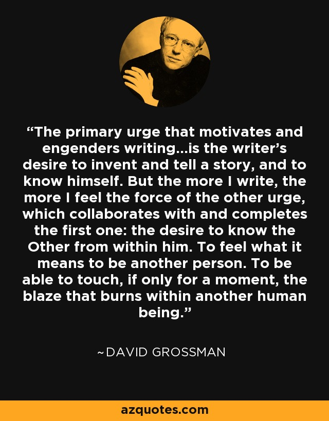 The primary urge that motivates and engenders writing...is the writer's desire to invent and tell a story, and to know himself. But the more I write, the more I feel the force of the other urge, which collaborates with and completes the first one: the desire to know the Other from within him. To feel what it means to be another person. To be able to touch, if only for a moment, the blaze that burns within another human being. - David Grossman