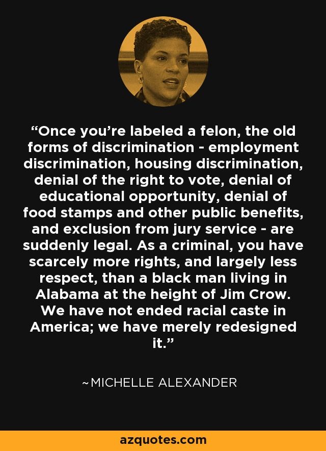 Once you're labeled a felon, the old forms of discrimination - employment discrimination, housing discrimination, denial of the right to vote, denial of educational opportunity, denial of food stamps and other public benefits, and exclusion from jury service - are suddenly legal. As a criminal, you have scarcely more rights, and largely less respect, than a black man living in Alabama at the height of Jim Crow. We have not ended racial caste in America; we have merely redesigned it. - Michelle Alexander