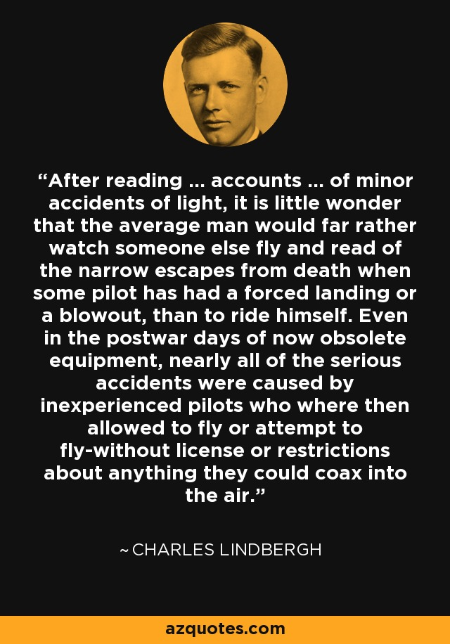 After reading ... accounts ... of minor accidents of light, it is little wonder that the average man would far rather watch someone else fly and read of the narrow escapes from death when some pilot has had a forced landing or a blowout, than to ride himself. Even in the postwar days of now obsolete equipment, nearly all of the serious accidents were caused by inexperienced pilots who where then allowed to fly or attempt to fly-without license or restrictions about anything they could coax into the air. - Charles Lindbergh