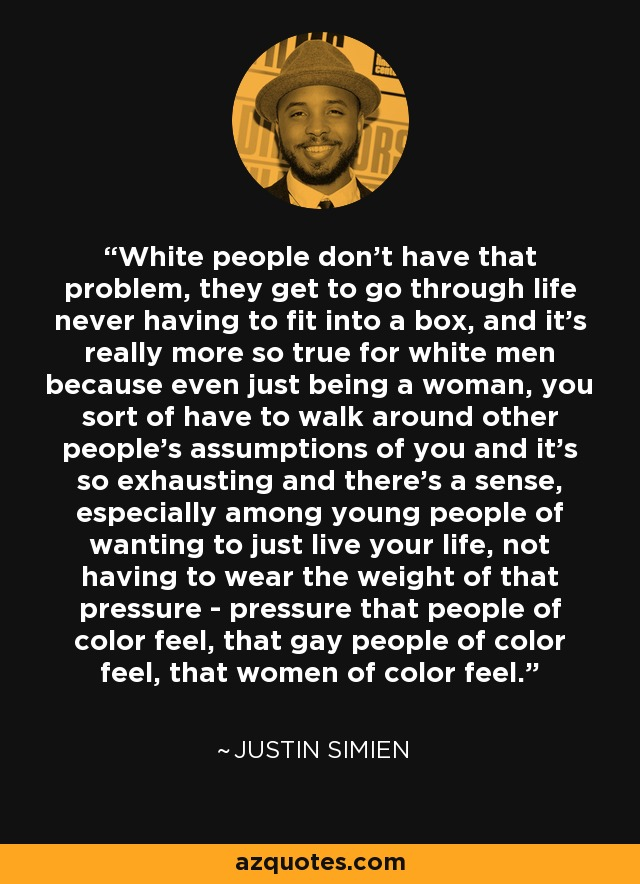 White people don't have that problem, they get to go through life never having to fit into a box, and it's really more so true for white men because even just being a woman, you sort of have to walk around other people's assumptions of you and it's so exhausting and there's a sense, especially among young people of wanting to just live your life, not having to wear the weight of that pressure - pressure that people of color feel, that gay people of color feel, that women of color feel. - Justin Simien