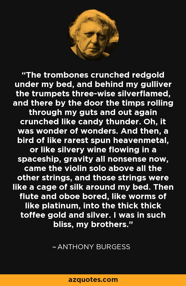 The trombones crunched redgold under my bed, and behind my gulliver the trumpets three-wise silverflamed, and there by the door the timps rolling through my guts and out again crunched like candy thunder. Oh, it was wonder of wonders. And then, a bird of like rarest spun heavenmetal, or like silvery wine flowing in a spaceship, gravity all nonsense now, came the violin solo above all the other strings, and those strings were like a cage of silk around my bed. Then flute and oboe bored, like worms of like platinum, into the thick thick toffee gold and silver. I was in such bliss, my brothers. - Anthony Burgess