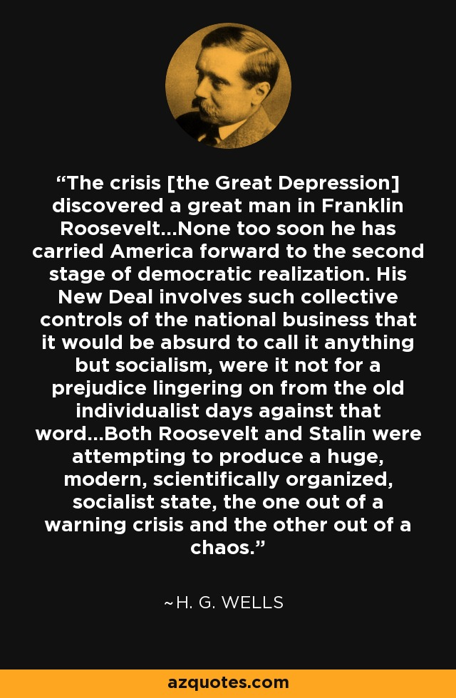 The crisis [the Great Depression] discovered a great man in Franklin Roosevelt...None too soon he has carried America forward to the second stage of democratic realization. His New Deal involves such collective controls of the national business that it would be absurd to call it anything but socialism, were it not for a prejudice lingering on from the old individualist days against that word...Both Roosevelt and Stalin were attempting to produce a huge, modern, scientifically organized, socialist state, the one out of a warning crisis and the other out of a chaos. - H. G. Wells