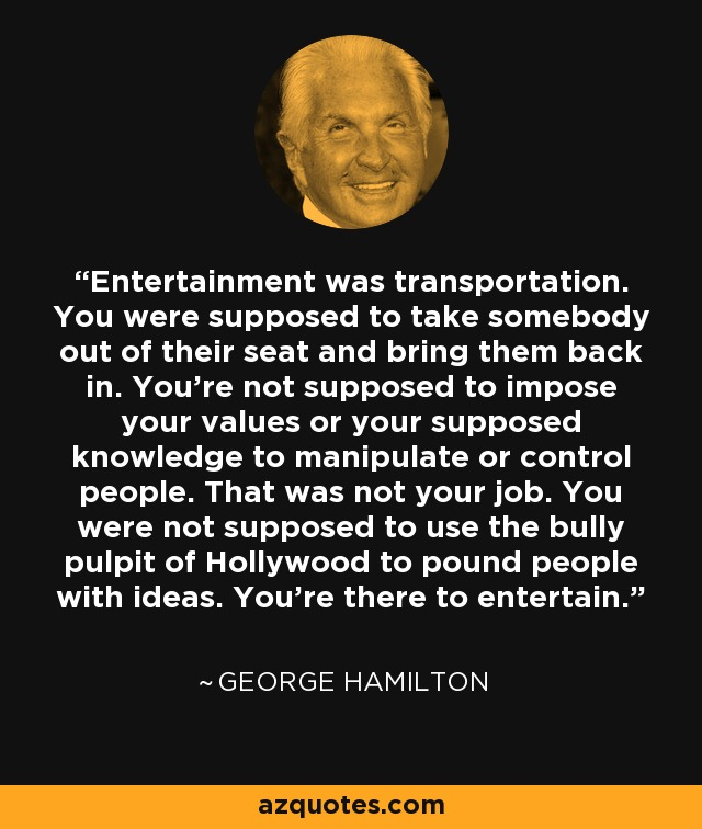 Entertainment was transportation. You were supposed to take somebody out of their seat and bring them back in. You're not supposed to impose your values or your supposed knowledge to manipulate or control people. That was not your job. You were not supposed to use the bully pulpit of Hollywood to pound people with ideas. You're there to entertain. - George Hamilton
