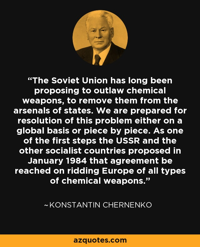 The Soviet Union has long been proposing to outlaw chemical weapons, to remove them from the arsenals of states. We are prepared for resolution of this problem either on a global basis or piece by piece. As one of the first steps the USSR and the other socialist countries proposed in January 1984 that agreement be reached on ridding Europe of all types of chemical weapons. - Konstantin Chernenko
