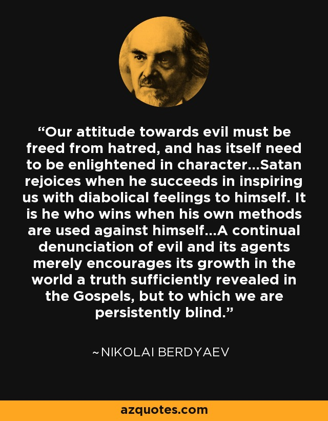 Our attitude towards evil must be freed from hatred, and has itself need to be enlightened in character...Satan rejoices when he succeeds in inspiring us with diabolical feelings to himself. It is he who wins when his own methods are used against himself...A continual denunciation of evil and its agents merely encourages its growth in the world a truth sufficiently revealed in the Gospels, but to which we are persistently blind. - Nikolai Berdyaev