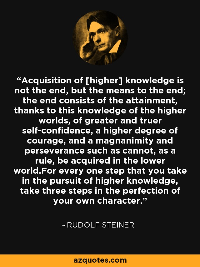 Acquisition of [higher] knowledge is not the end, but the means to the end; the end consists of the attainment, thanks to this knowledge of the higher worlds, of greater and truer self-confidence, a higher degree of courage, and a magnanimity and perseverance such as cannot, as a rule, be acquired in the lower world.For every one step that you take in the pursuit of higher knowledge, take three steps in the perfection of your own character. - Rudolf Steiner