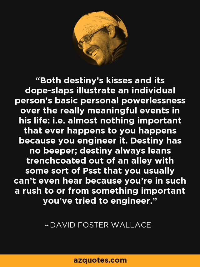 Both destiny's kisses and its dope-slaps illustrate an individual person's basic personal powerlessness over the really meaningful events in his life: i.e. almost nothing important that ever happens to you happens because you engineer it. Destiny has no beeper; destiny always leans trenchcoated out of an alley with some sort of Psst that you usually can't even hear because you're in such a rush to or from something important you've tried to engineer. - David Foster Wallace