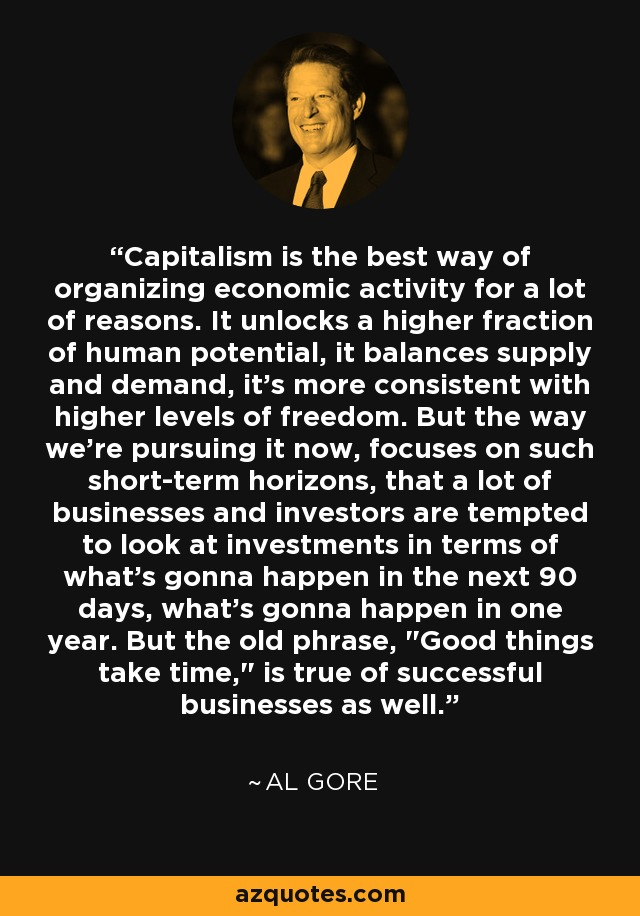 Capitalism is the best way of organizing economic activity for a lot of reasons. It unlocks a higher fraction of human potential, it balances supply and demand, it's more consistent with higher levels of freedom. But the way we're pursuing it now, focuses on such short-term horizons, that a lot of businesses and investors are tempted to look at investments in terms of what's gonna happen in the next 90 days, what's gonna happen in one year. But the old phrase,