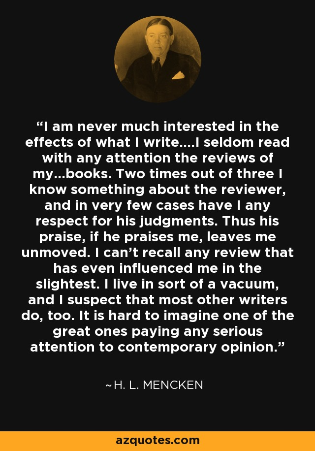 I am never much interested in the effects of what I write....I seldom read with any attention the reviews of my...books. Two times out of three I know something about the reviewer, and in very few cases have I any respect for his judgments. Thus his praise, if he praises me, leaves me unmoved. I can't recall any review that has even influenced me in the slightest. I live in sort of a vacuum, and I suspect that most other writers do, too. It is hard to imagine one of the great ones paying any serious attention to contemporary opinion. - H. L. Mencken