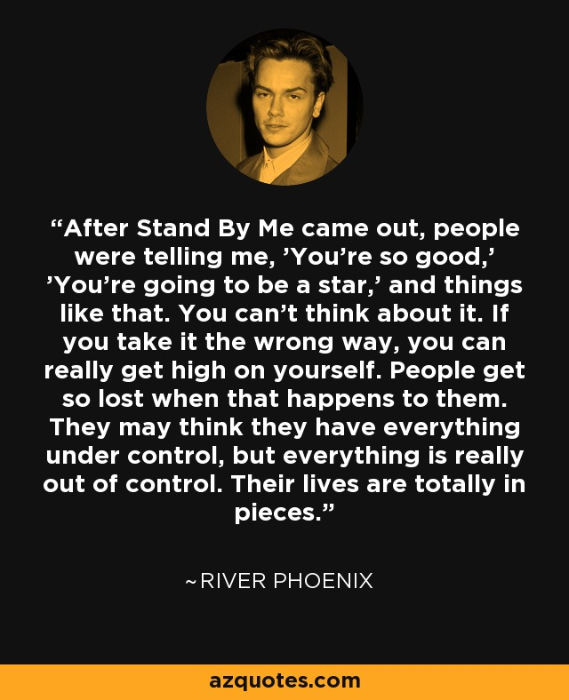 After Stand By Me came out, people were telling me, 'You're so good,' 'You're going to be a star,' and things like that. You can't think about it. If you take it the wrong way, you can really get high on yourself. People get so lost when that happens to them. They may think they have everything under control, but everything is really out of control. Their lives are totally in pieces. - River Phoenix