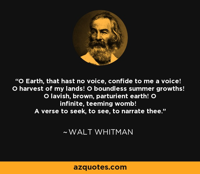 O Earth, that hast no voice, confide to me a voice! O harvest of my lands! O boundless summer growths! O lavish, brown, parturient earth! O infinite, teeming womb! A verse to seek, to see, to narrate thee. - Walt Whitman