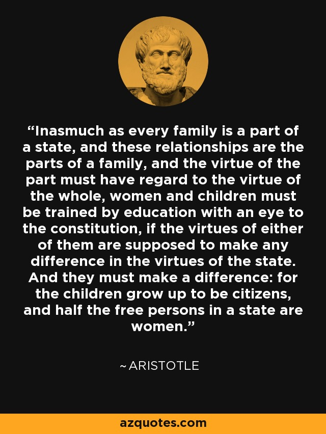 Inasmuch as every family is a part of a state, and these relationships are the parts of a family, and the virtue of the part must have regard to the virtue of the whole, women and children must be trained by education with an eye to the constitution, if the virtues of either of them are supposed to make any difference in the virtues of the state. And they must make a difference: for the children grow up to be citizens, and half the free persons in a state are women. - Aristotle