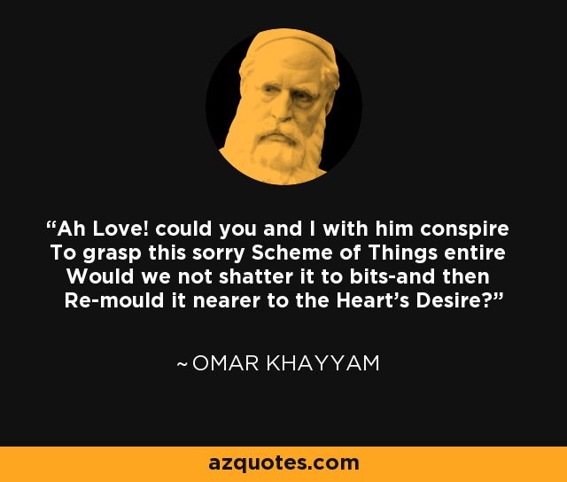 Ah Love! could you and I with him conspire To grasp this sorry Scheme of Things entire Would we not shatter it to bits-and then Re-mould it nearer to the Heart's Desire? - Omar Khayyam