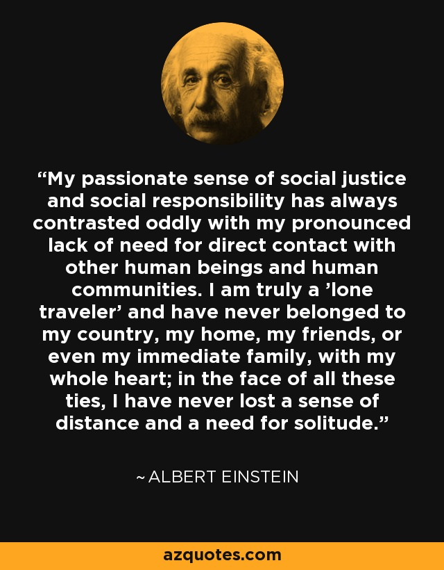 My passionate sense of social justice and social responsibility has always contrasted oddly with my pronounced lack of need for direct contact with other human beings and human communities. I am truly a 'lone traveler' and have never belonged to my country, my home, my friends, or even my immediate family, with my whole heart; in the face of all these ties, I have never lost a sense of distance and a need for solitude… - Albert Einstein