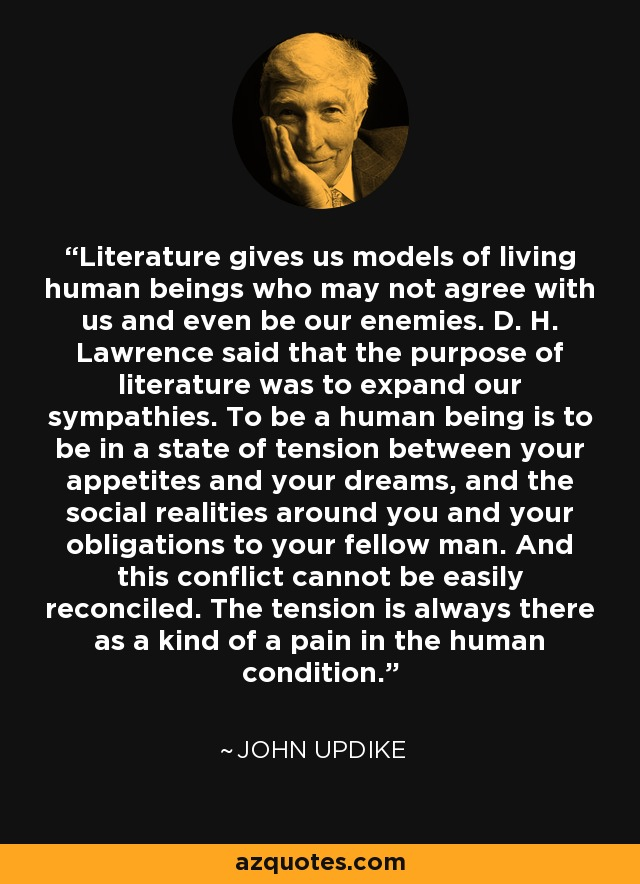 Literature gives us models of living human beings who may not agree with us and even be our enemies. D. H. Lawrence said that the purpose of literature was to expand our sympathies. To be a human being is to be in a state of tension between your appetites and your dreams, and the social realities around you and your obligations to your fellow man. And this conflict cannot be easily reconciled. The tension is always there as a kind of a pain in the human condition. - John Updike