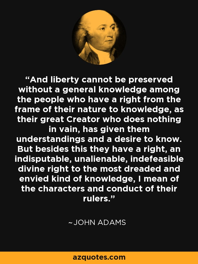And liberty cannot be preserved without a general knowledge among the people who have a right from the frame of their nature to knowledge, as their great Creator who does nothing in vain, has given them understandings and a desire to know. But besides this they have a right, an indisputable, unalienable, indefeasible divine right to the most dreaded and envied kind of knowledge, I mean of the characters and conduct of their rulers. - John Adams